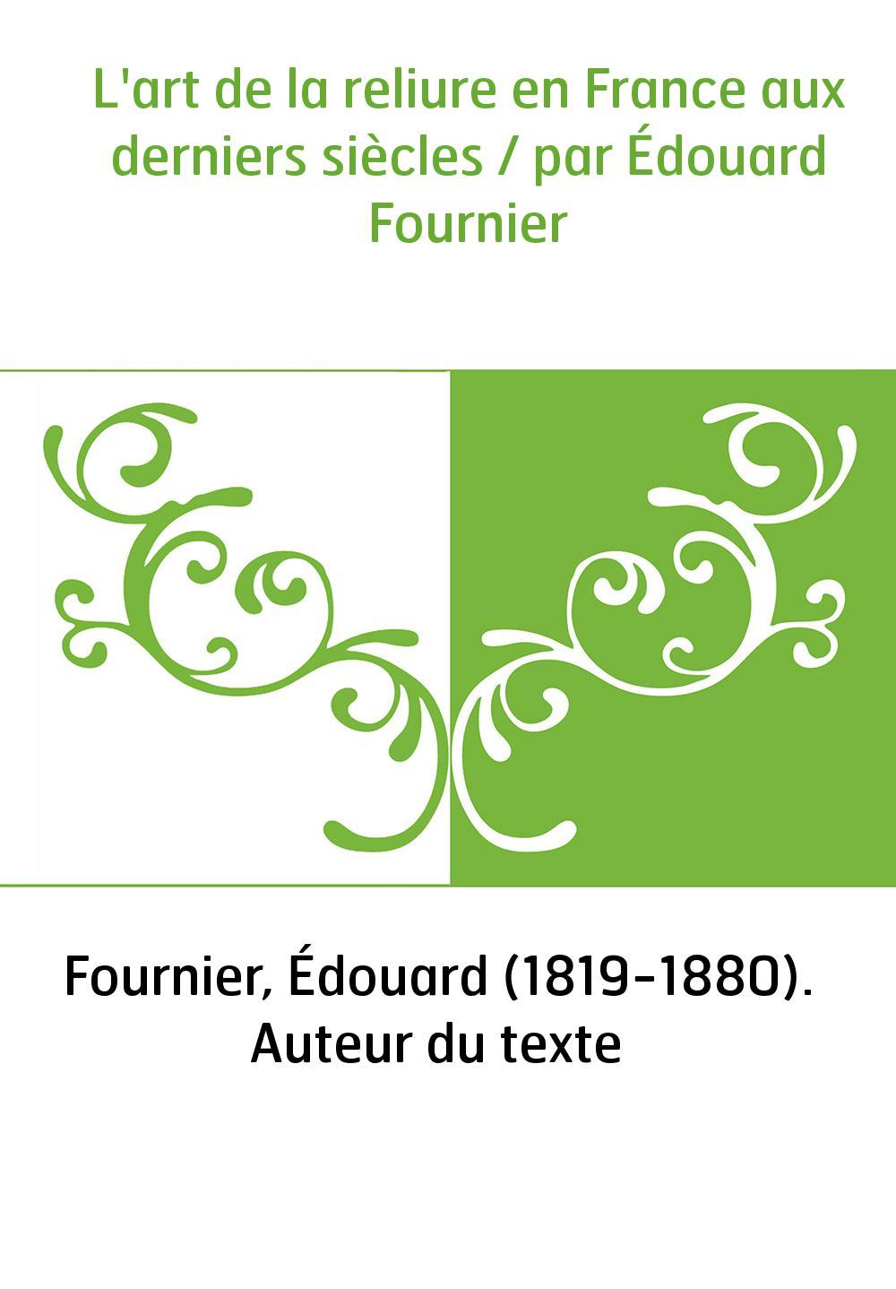 L'art de la reliure en France aux derniers siècles / par Édouard Fournier