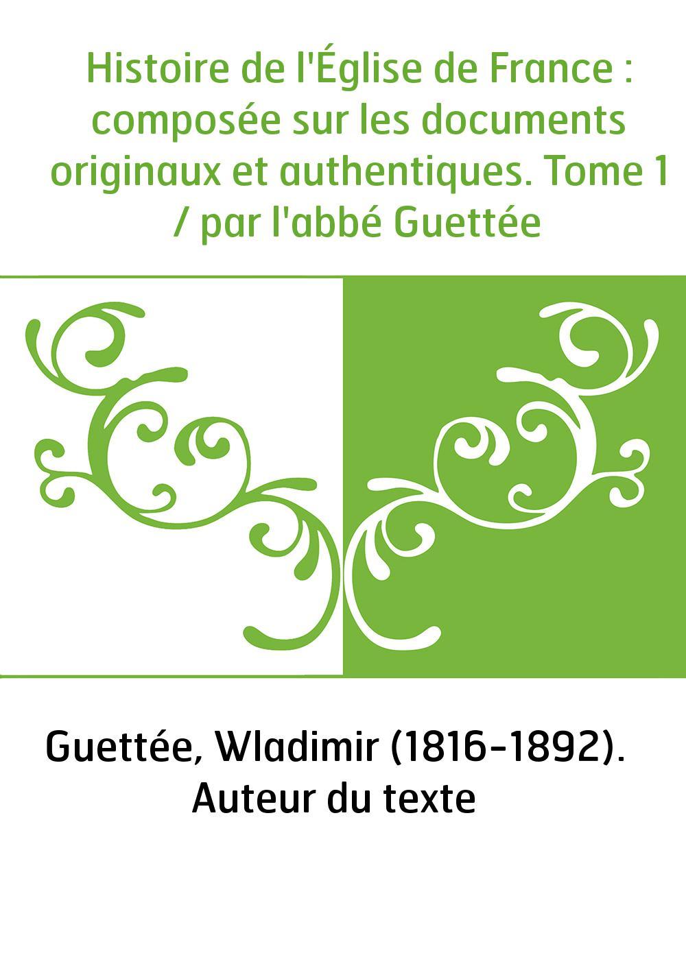 Histoire de l'Église de France : composée sur les documents originaux et authentiques. Tome 1 / par l'abbé Guettée