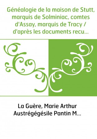 Généalogie de la maison de Stutt, marquis de Solminiac, comtes d'Assay, marquis de Tracy / d'après les documents recueillis par