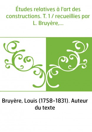 Études relatives à l'art des constructions. T. 1 / recueillies par L. Bruyère,...