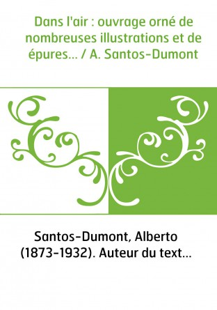 Dans l'air : ouvrage orné de nombreuses illustrations et de épures... / A. Santos-Dumont
