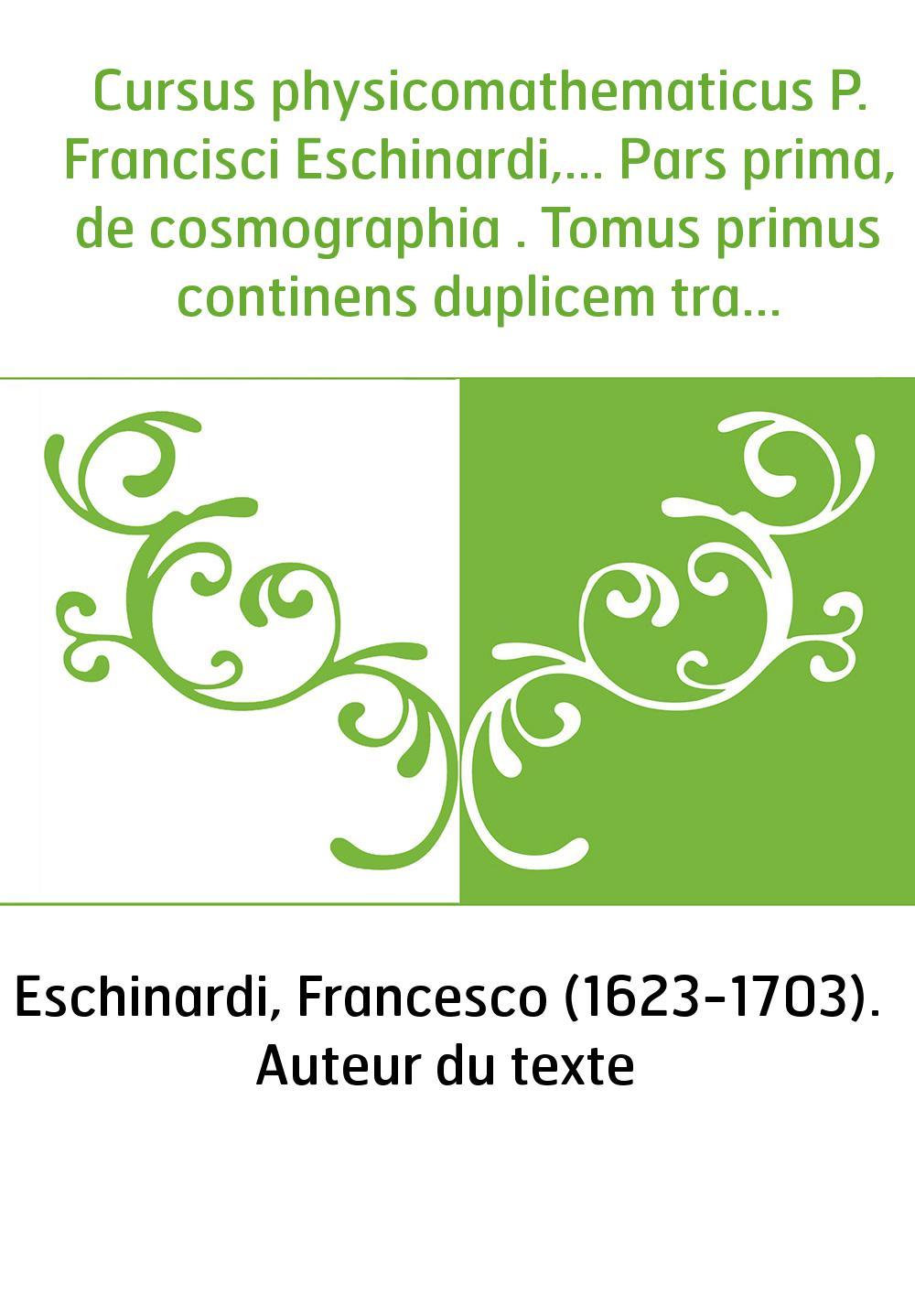 Cursus physicomathematicus P. Francisci Eschinardi,... Pars prima, de cosmographia . Tomus primus continens duplicem tractatum,