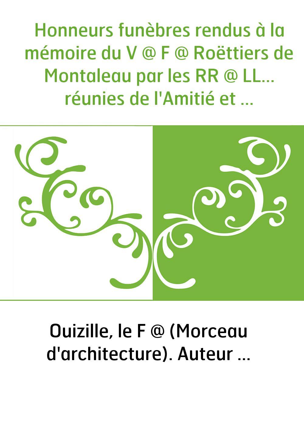 Honneurs funèbres rendus à la mémoire du V @ F @ Roëttiers de Montaleau par les RR @ LL... réunies de l'Amitié et du Centre des