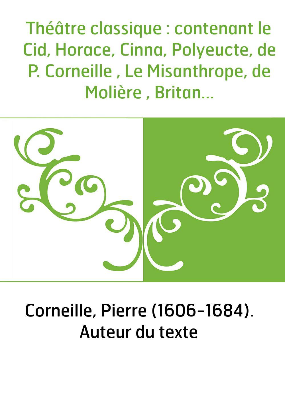 Théâtre classique : contenant le Cid, Horace, Cinna, Polyeucte, de P. Corneille , Le Misanthrope, de Molière , Britannicus, Esth