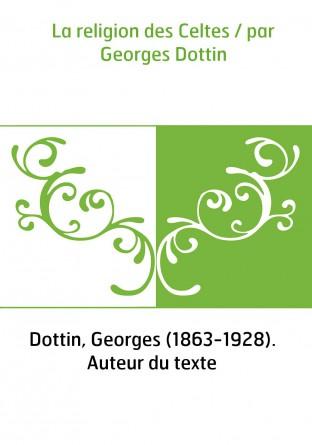 La religion des Celtes / par Georges Dottin