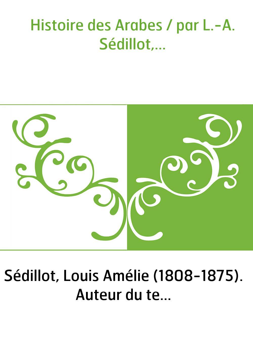 Histoire des Arabes / par L.-A. Sédillot,...