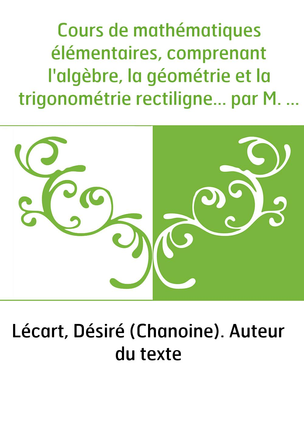 Cours de mathématiques élémentaires, comprenant l'algèbre, la géométrie et la trigonométrie rectiligne... par M. l'abbé D. Lécar