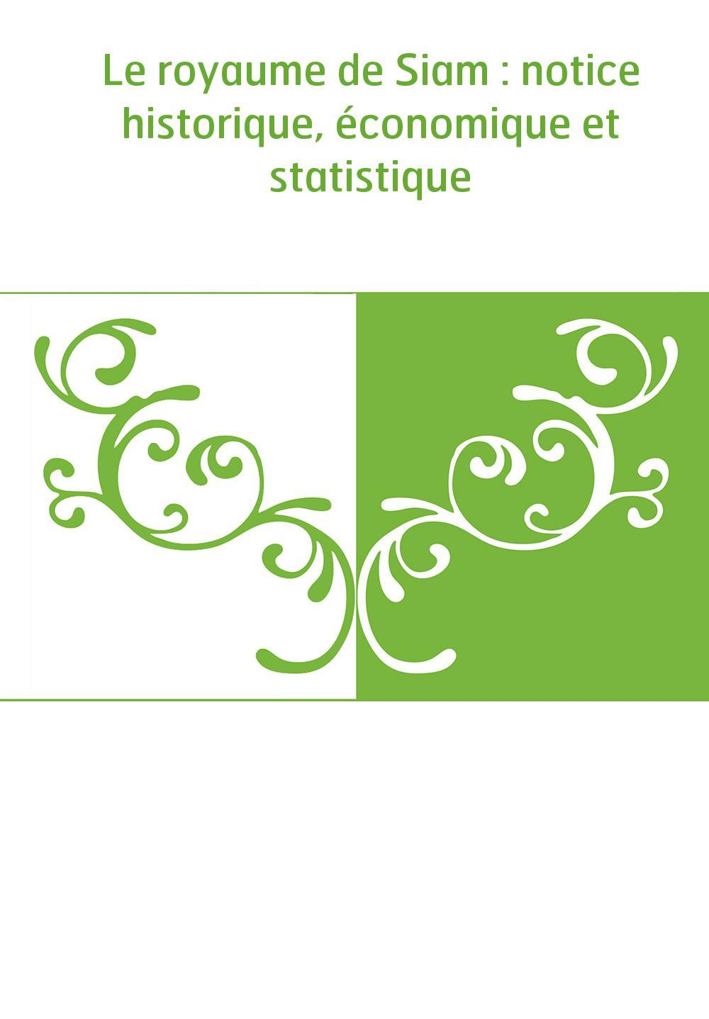 Le royaume de Siam : notice historique, économique et statistique