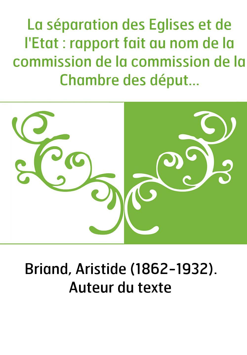 La séparation des Eglises et de l'Etat : rapport fait au nom de la commission de la commission de la Chambre des députés, suivi