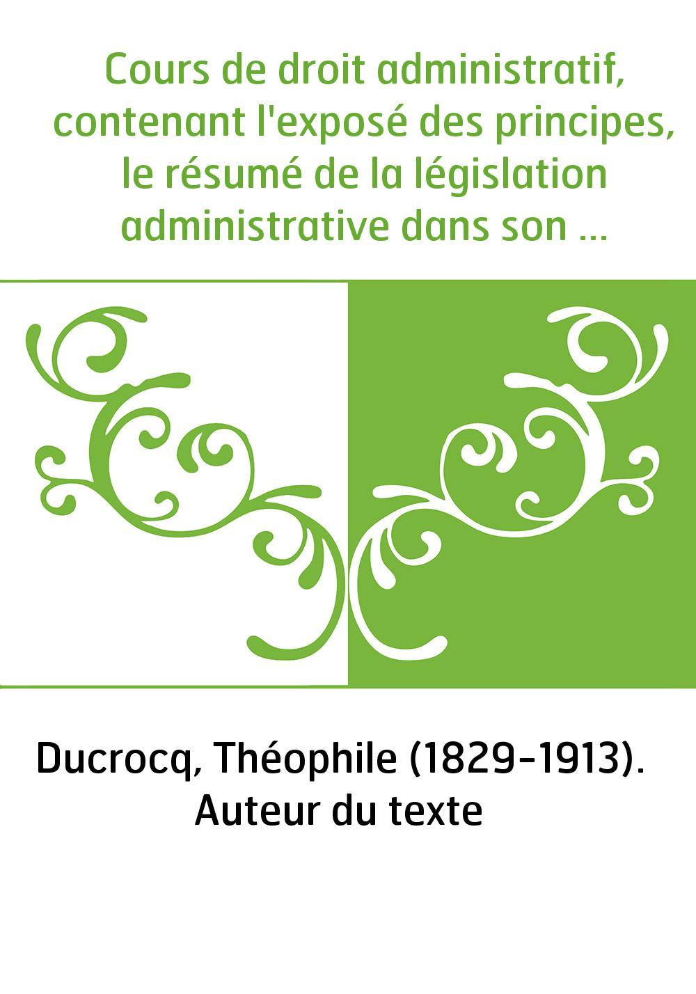 Cours de droit administratif, contenant l'exposé des principes, le résumé de la législation administrative dans son dernier état