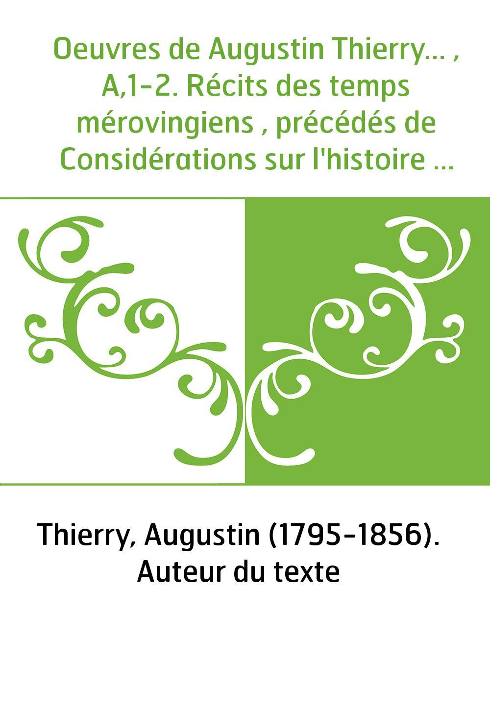 Oeuvres de Augustin Thierry... , A,1-2. Récits des temps mérovingiens , précédés de Considérations sur l'histoire de France. Tom