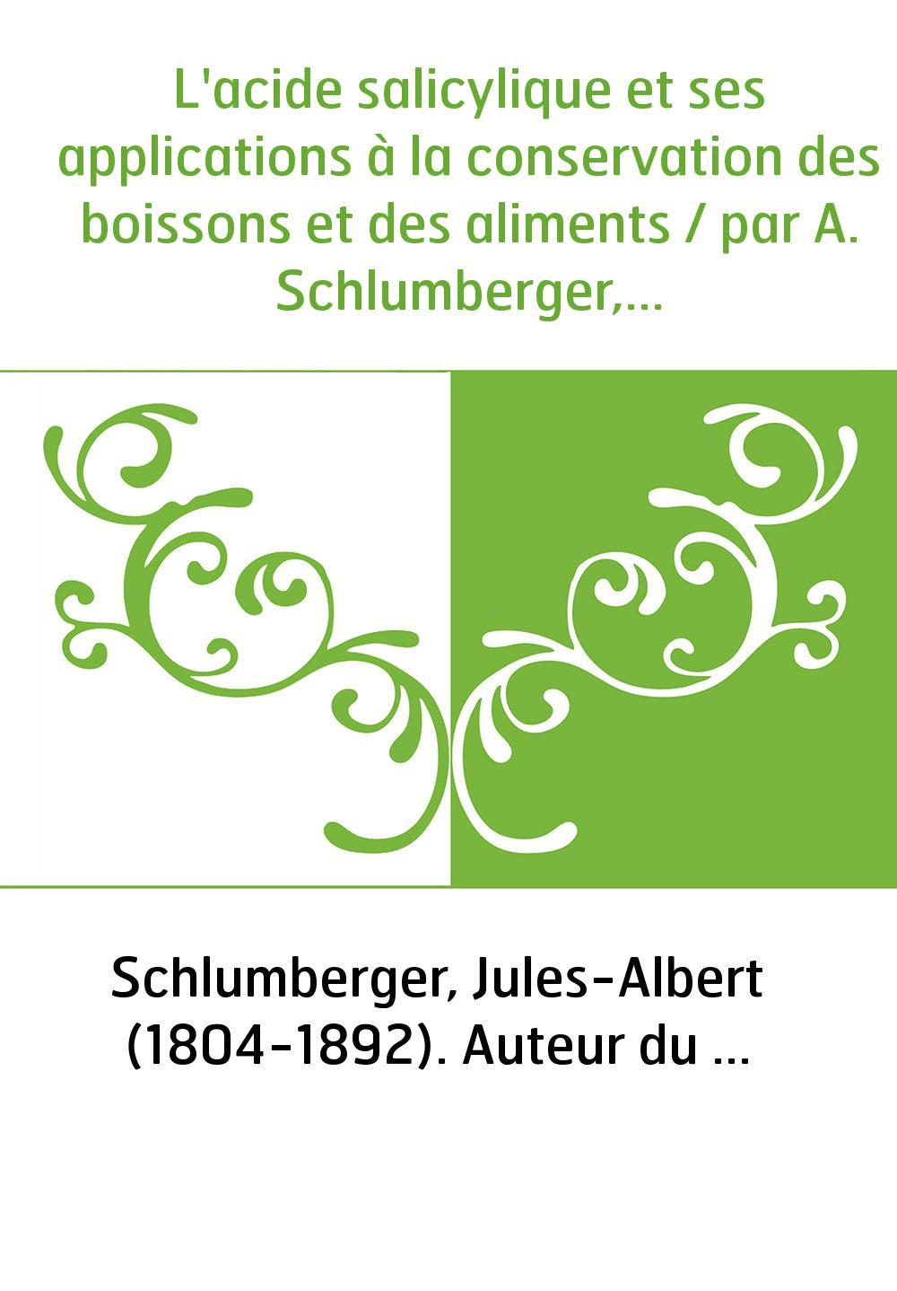 L'acide salicylique et ses applications à la conservation des boissons et des aliments / par A. Schlumberger,...