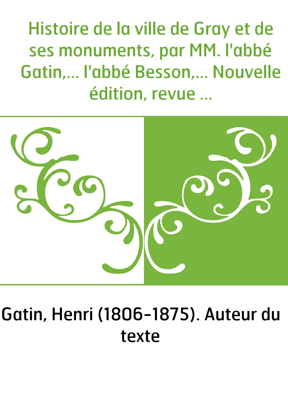 Histoire de la ville de Gray et de ses monuments, par MM. l'abbé Gatin,... l'abbé Besson,... Nouvelle édition, revue et continué