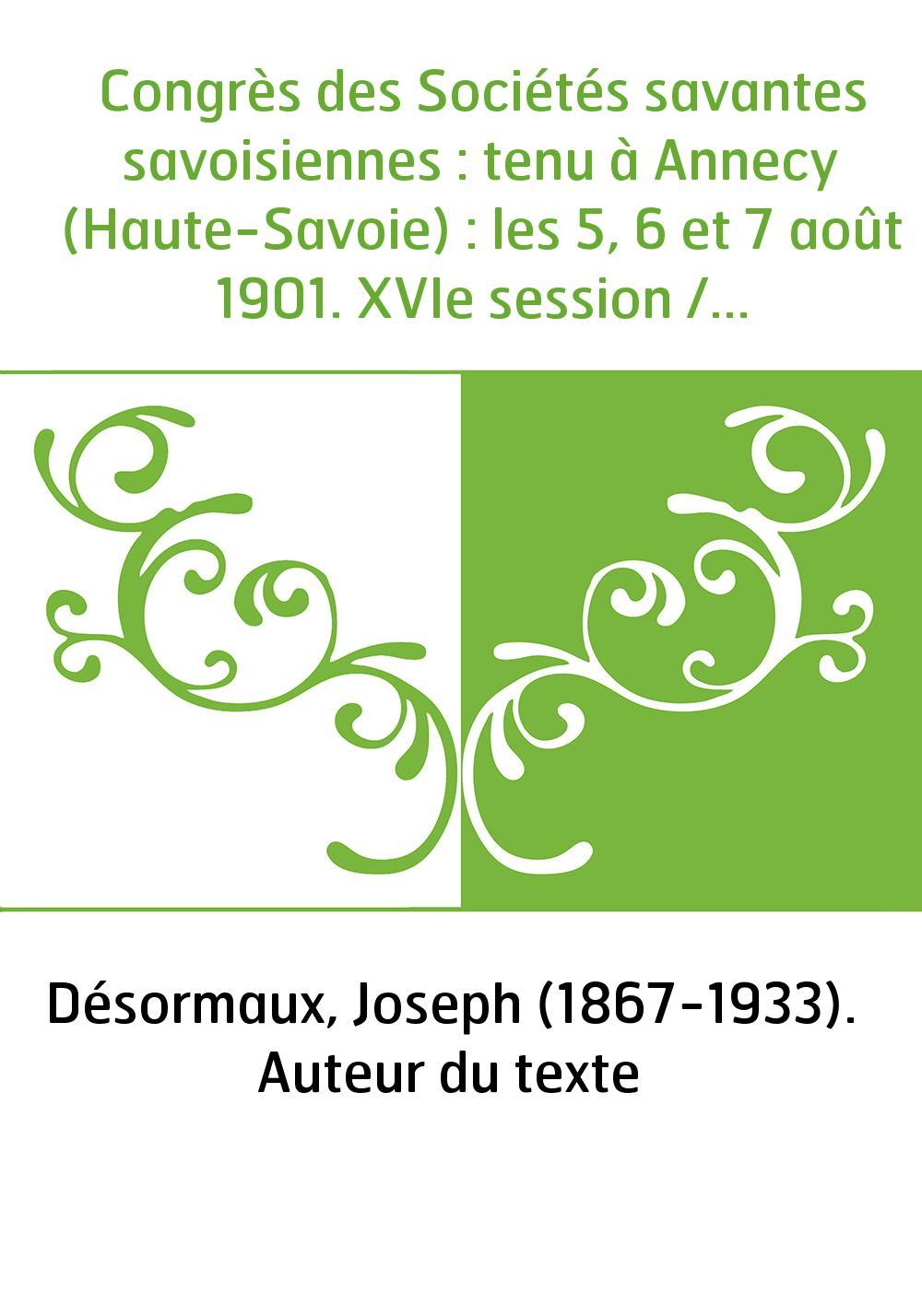 Congrès des Sociétés savantes savoisiennes : tenu à Annecy (Haute-Savoie) : les 5, 6 et 7 août 1901. XVIe session / [Historique