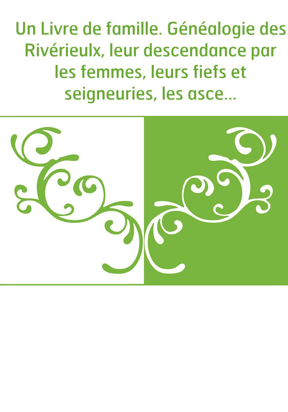 Un Livre de famille. Généalogie des Rivérieulx, leur descendance par les femmes, leurs fiefs et seigneuries, les ascendants des