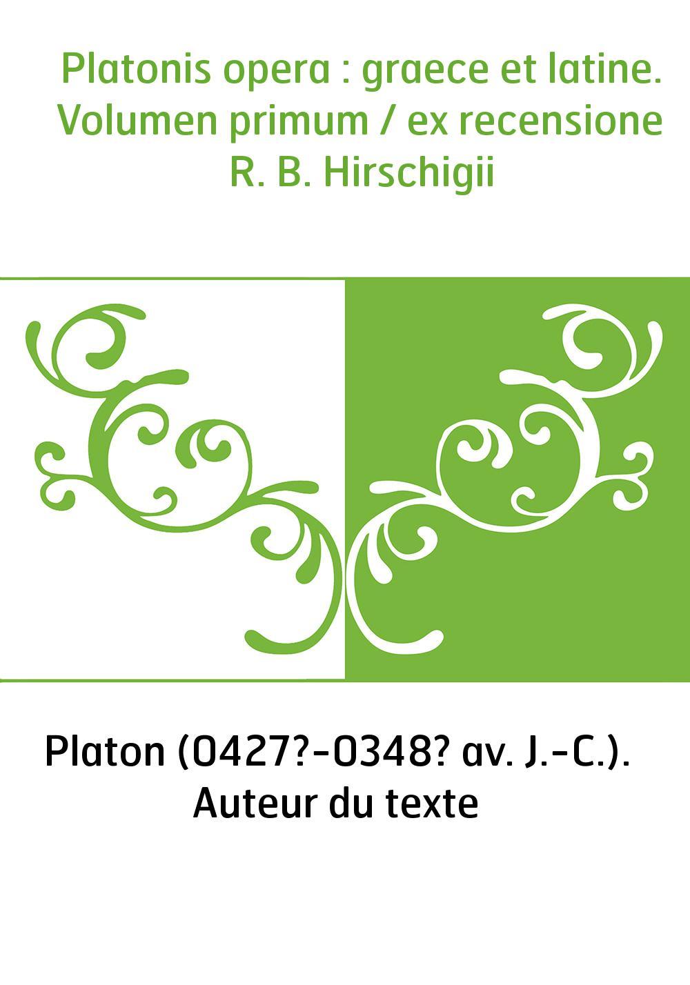 Platonis opera : graece et latine. Volumen primum / ex recensione R. B. Hirschigii