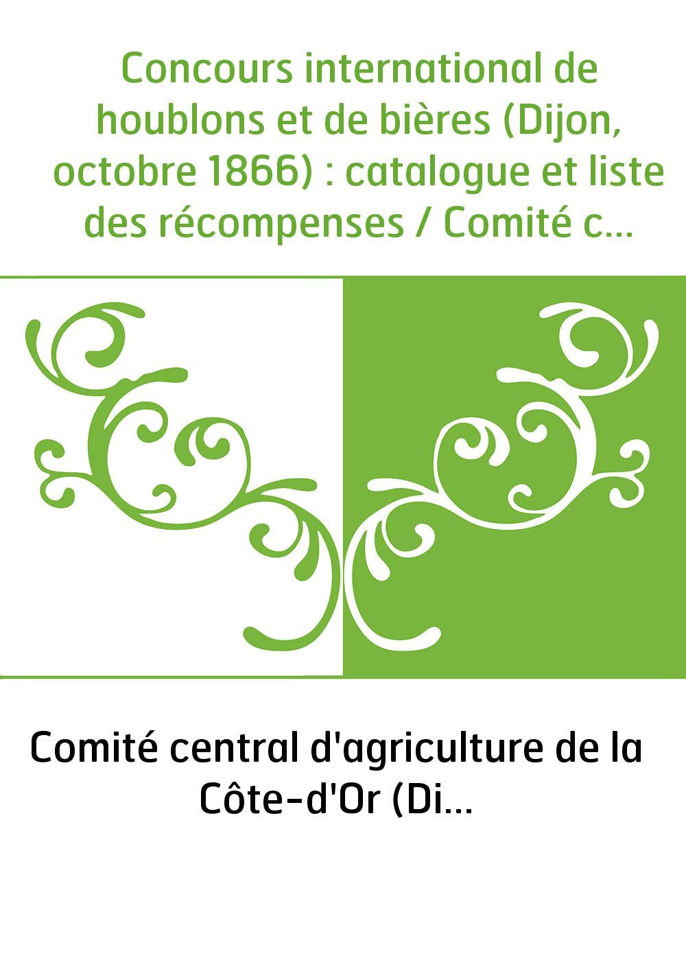 Concours international de houblons et de bières (Dijon, octobre 1866) : catalogue et liste des récompenses / Comité central d'ag