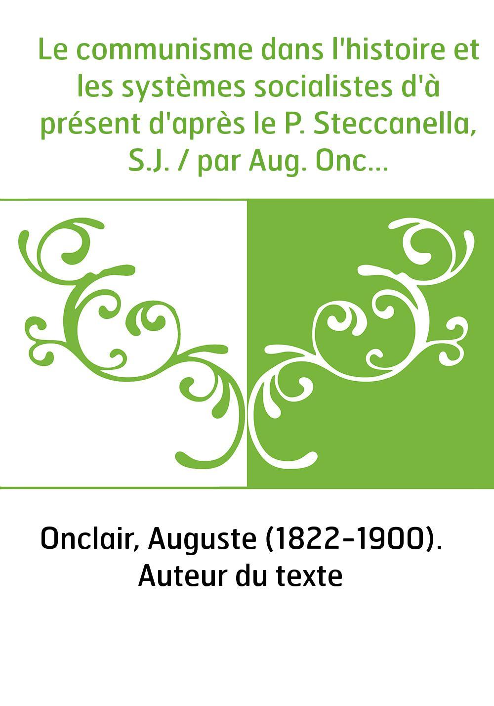 Le communisme dans l'histoire et les systèmes socialistes d'à présent d'après le P. Steccanella, S.J. / par Aug. Onclair,...