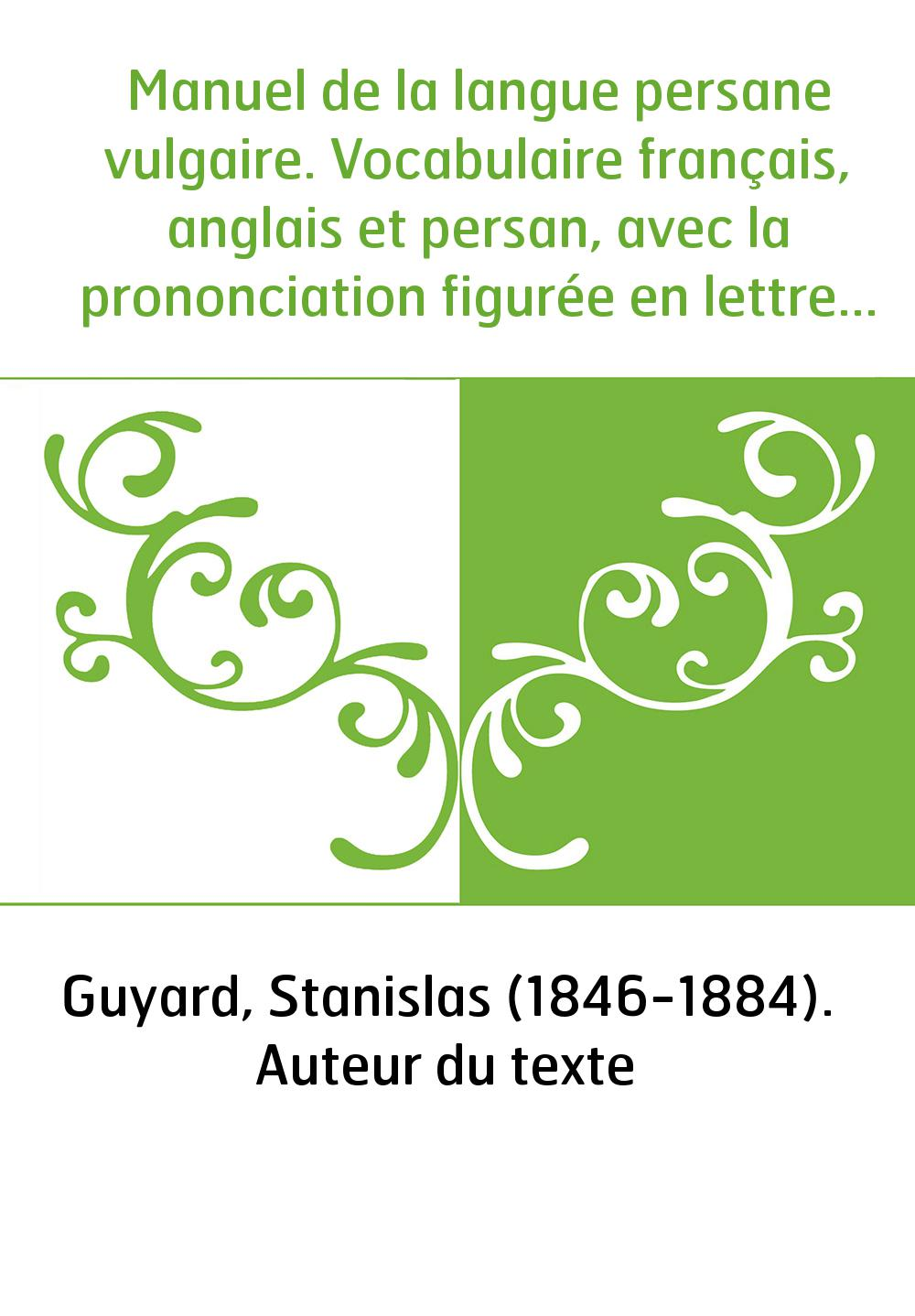 Manuel de la langue persane vulgaire. Vocabulaire français, anglais et persan, avec la prononciation figurée en lettres latines,