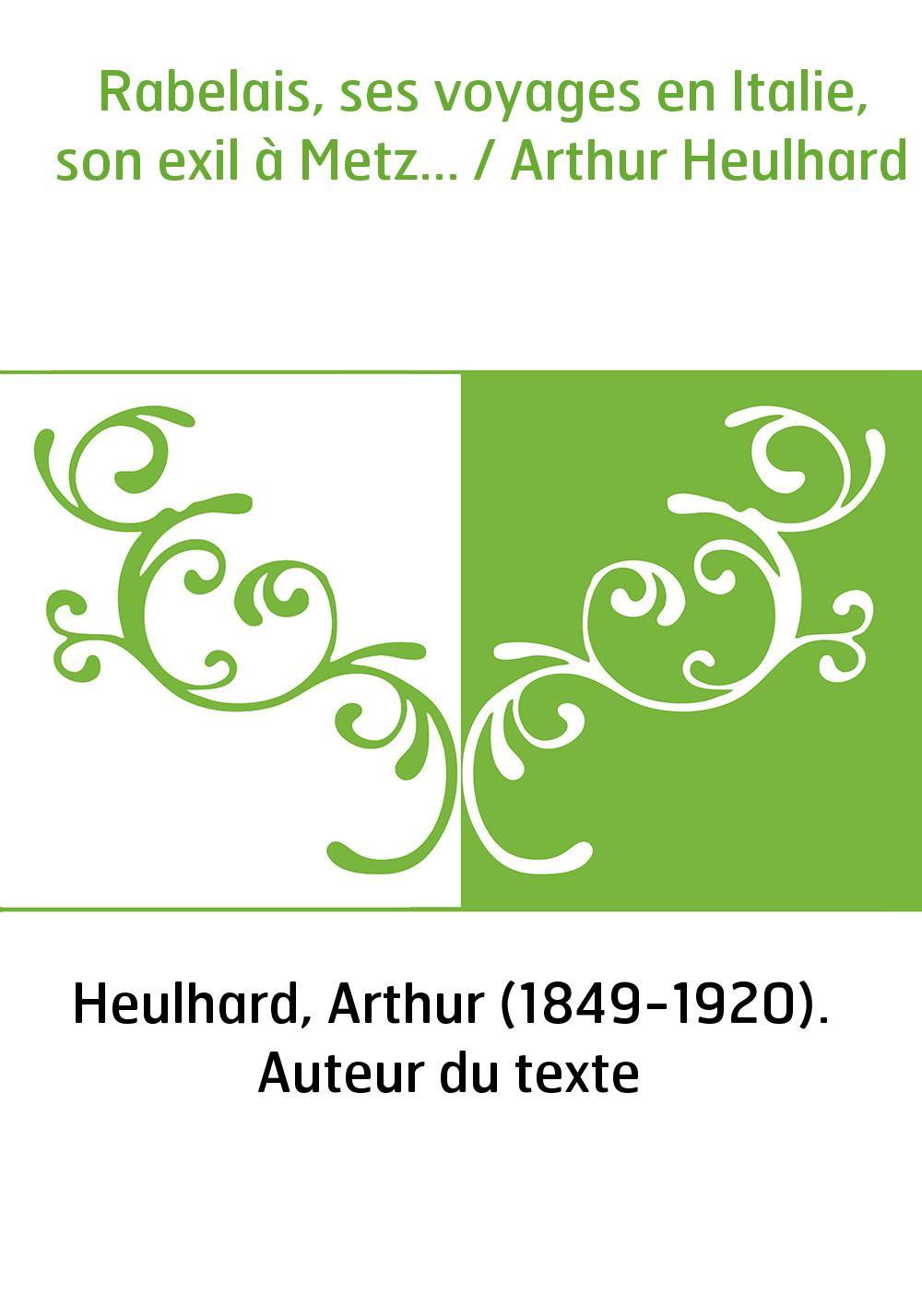 Rabelais, ses voyages en Italie, son exil à Metz... / Arthur Heulhard