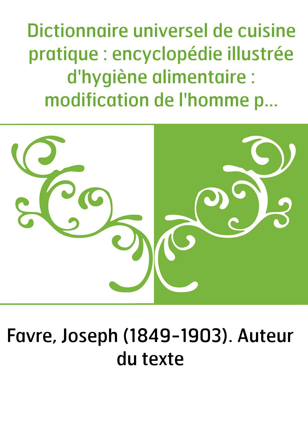 Dictionnaire universel de cuisine pratique : encyclopédie illustrée d'hygiène alimentaire : modification de l'homme par l'alimen