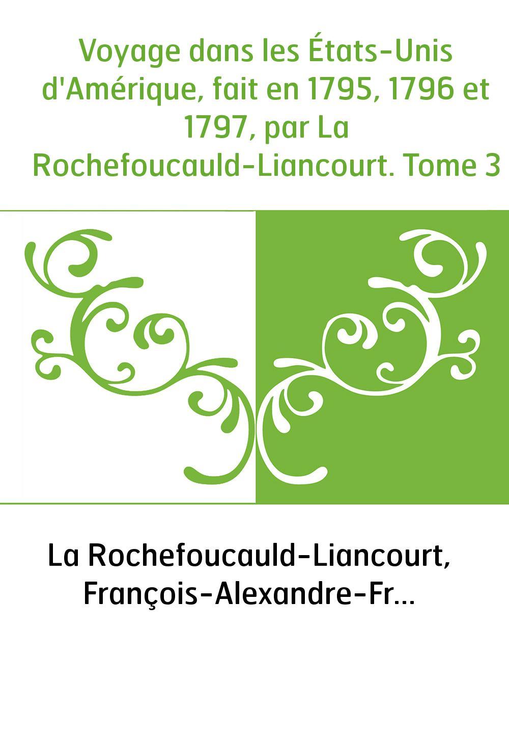 Voyage dans les États-Unis d'Amérique, fait en 1795, 1796 et 1797, par La Rochefoucauld-Liancourt. Tome 3
