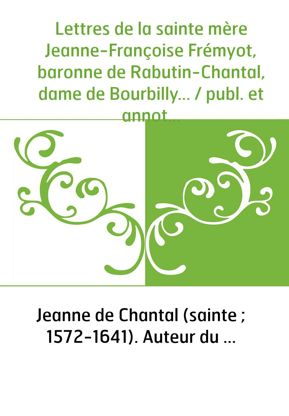 Lettres de la sainte mère Jeanne-Françoise Frémyot, baronne de Rabutin-Chantal, dame de Bourbilly... / publ. et annotées par Édo