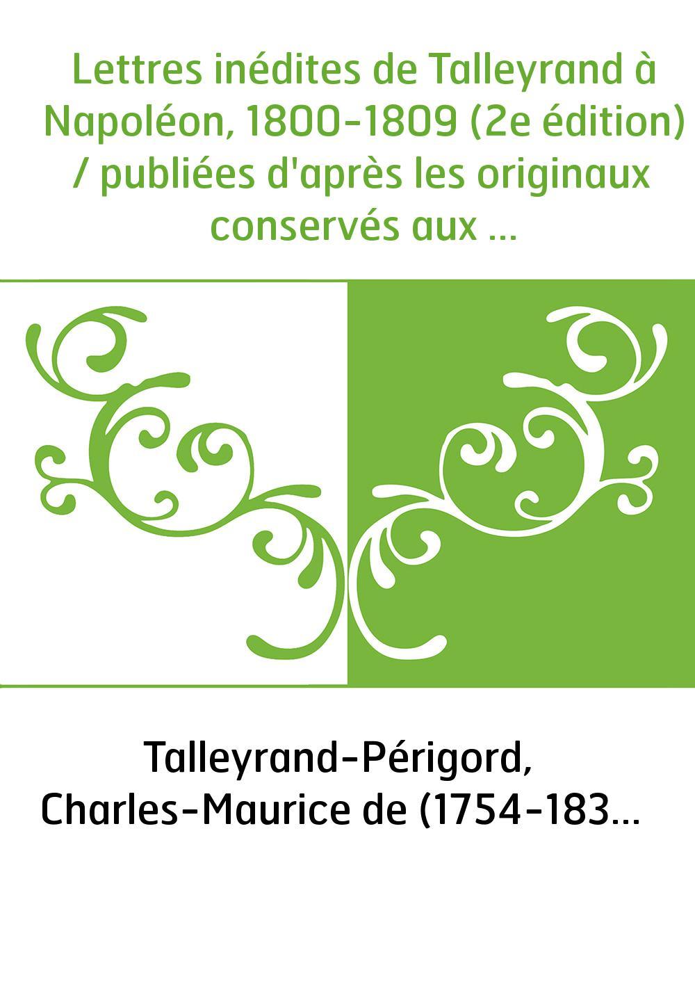 Lettres inédites de Talleyrand à Napoléon, 1800-1809 (2e édition) / publiées d'après les originaux conservés aux archives des Af