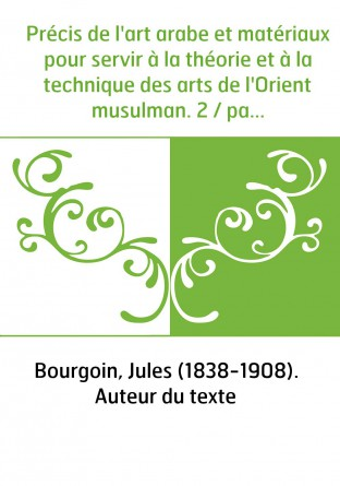 Précis de l'art arabe et matériaux pour servir à la théorie et à la technique des arts de l'Orient musulman. 2 / par J. Bourgoin