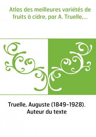 Atlas des meilleures variétés de fruits à cidre, par A. Truelle,...