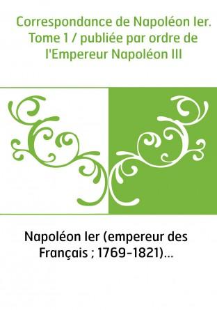 Correspondance de Napoléon Ier. Tome 1 / publiée par ordre de l'Empereur Napoléon III