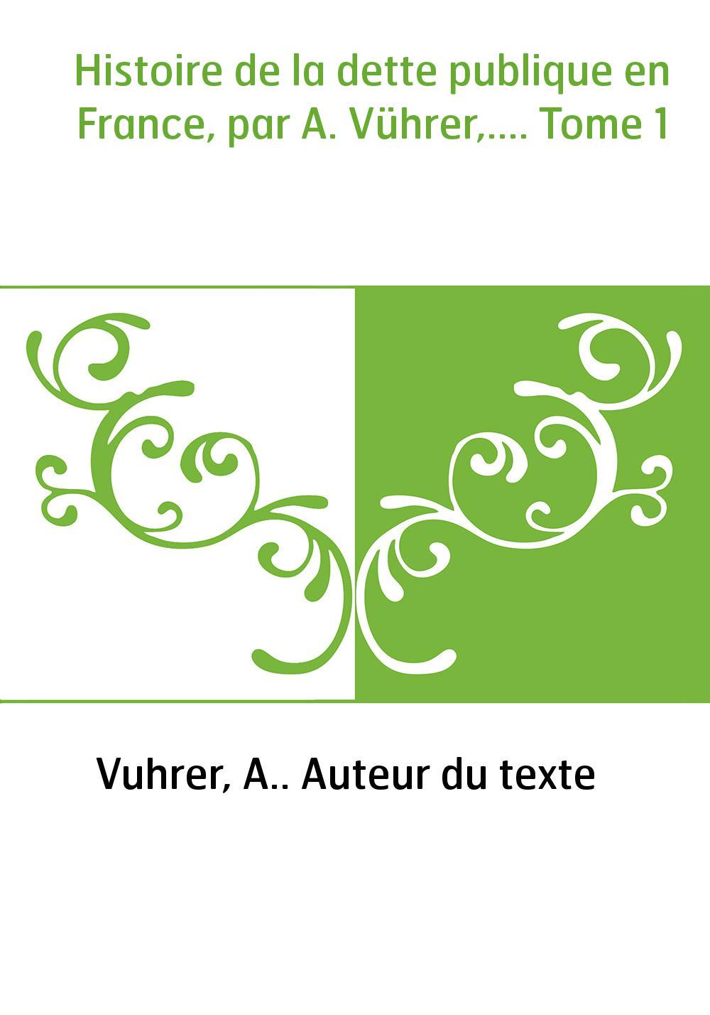 Histoire de la dette publique en France, par A. Vührer,.... Tome 1