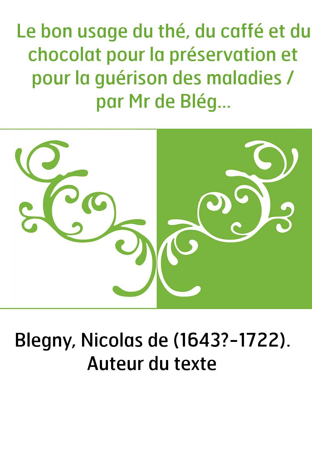 Le bon usage du thé, du caffé et du chocolat pour la préservation et pour la guérison des maladies / par Mr de Blégny,...