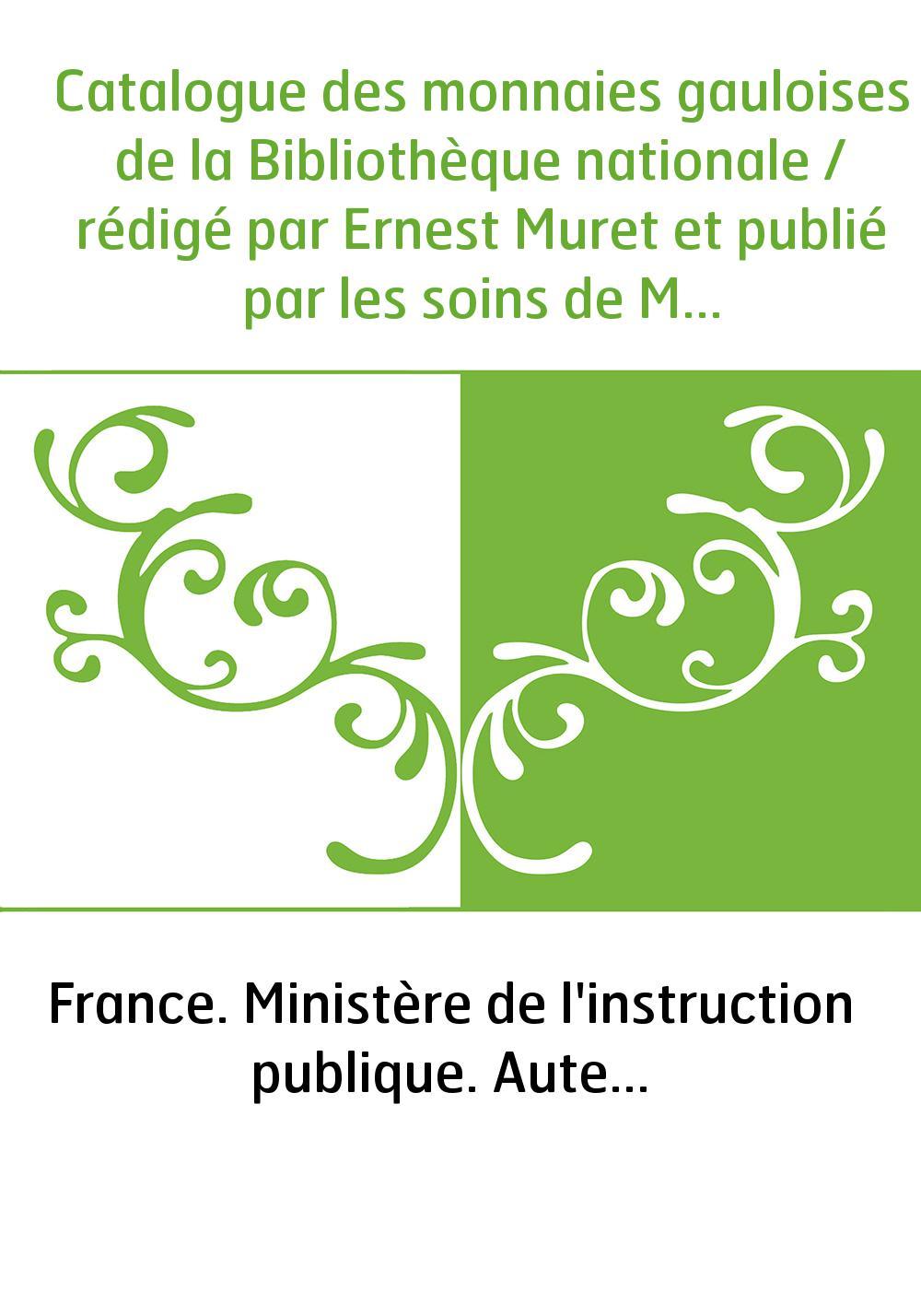 Catalogue des monnaies gauloises de la Bibliothèque nationale / rédigé par Ernest Muret et publié par les soins de M A. Chabouil