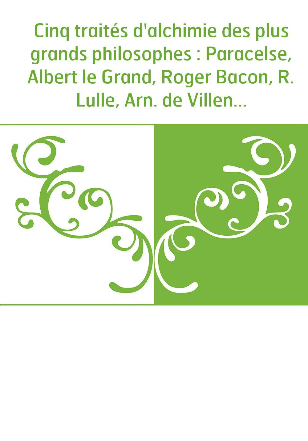 Cinq traités d'alchimie des plus grands philosophes : Paracelse, Albert le Grand, Roger Bacon, R. Lulle, Arn. de Villeneuve / tr