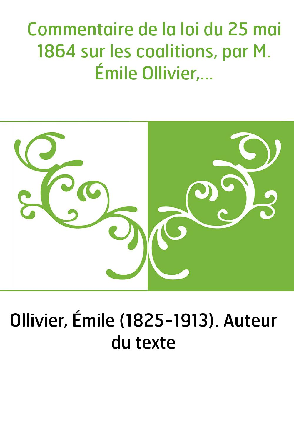 Commentaire de la loi du 25 mai 1864 sur les coalitions, par M. Émile Ollivier,...