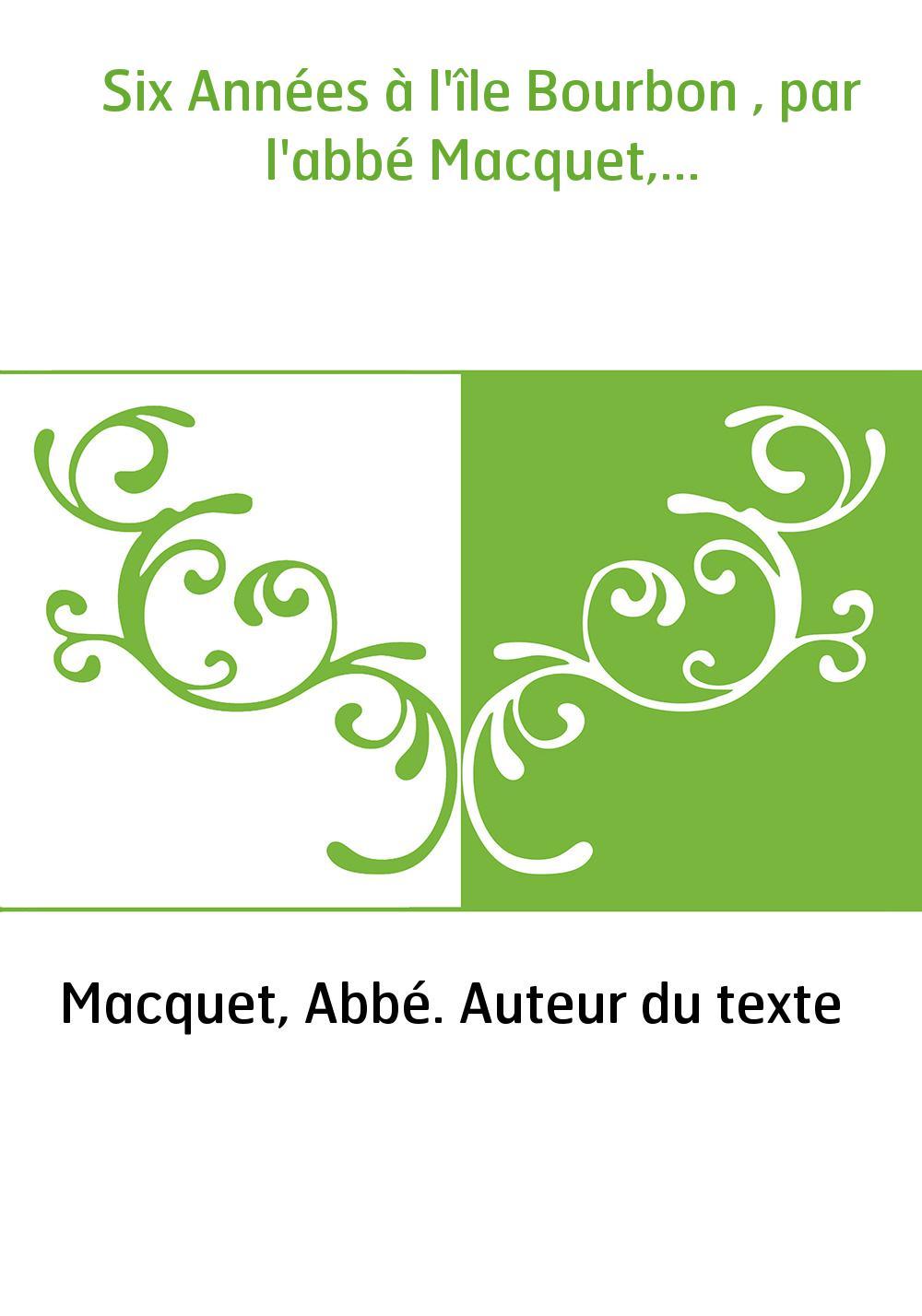 Six Années à l'île Bourbon , par l'abbé Macquet,...