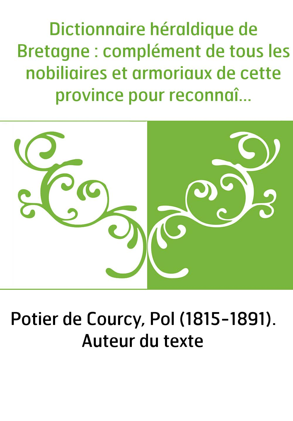Dictionnaire héraldique de Bretagne : complément de tous les nobiliaires et armoriaux de cette province pour reconnaître les fam