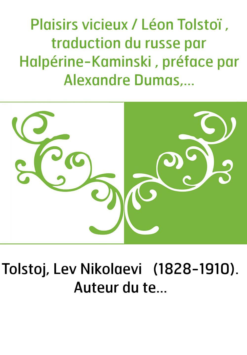 Plaisirs vicieux / Léon Tolstoï , traduction du russe par Halpérine-Kaminski , préface par Alexandre Dumas,...