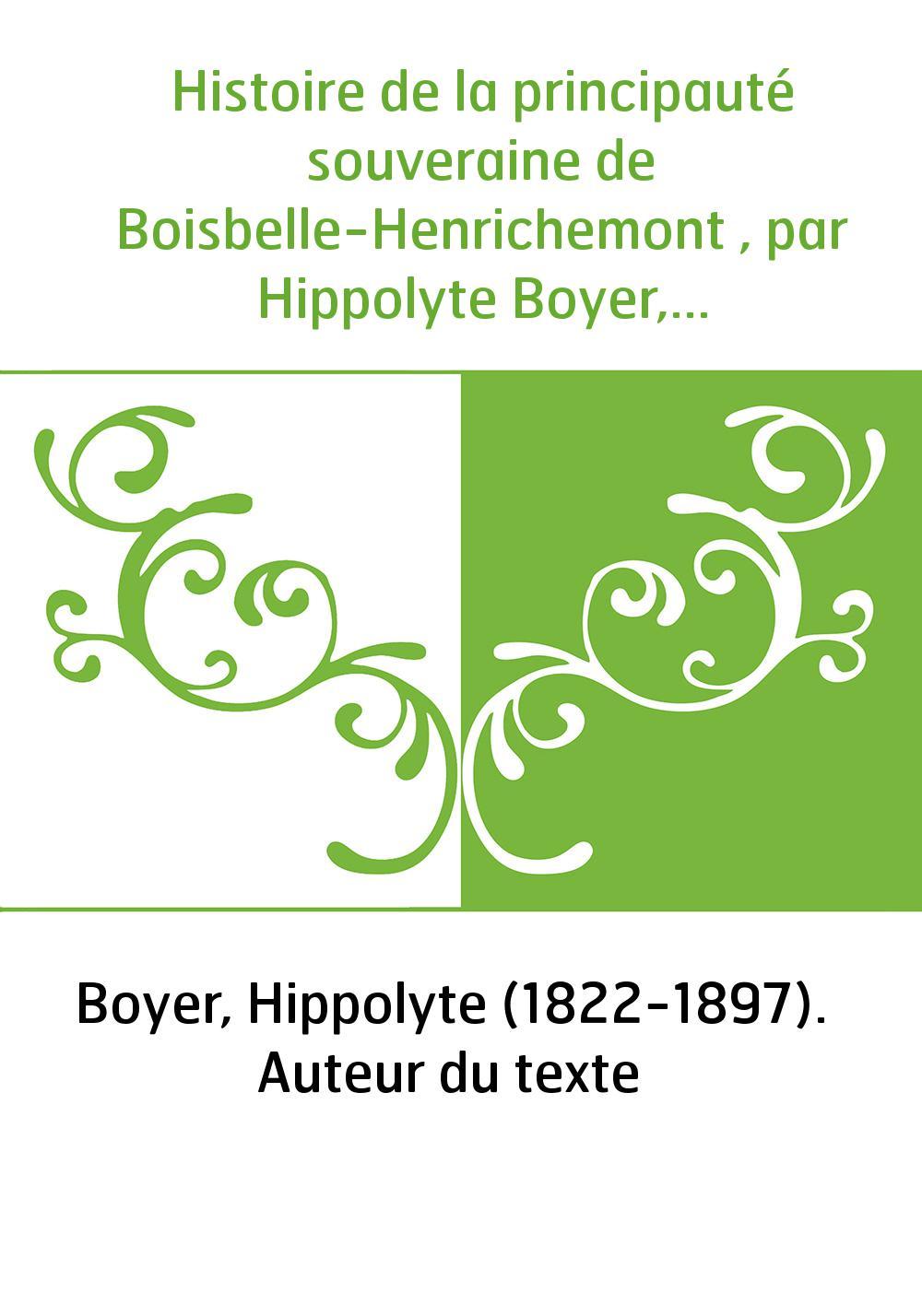 Histoire de la principauté souveraine de Boisbelle-Henrichemont , par Hippolyte Boyer,...