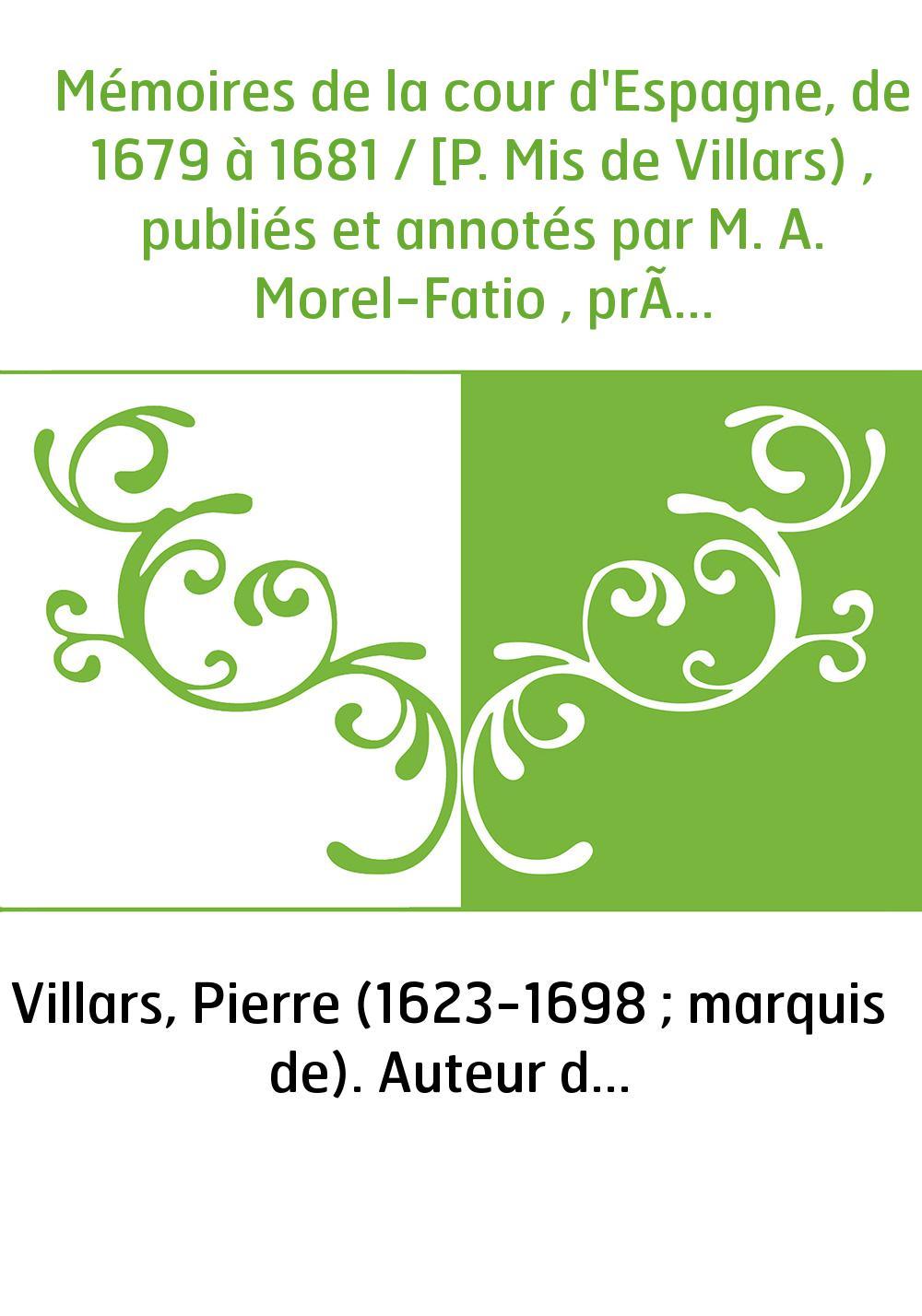 Mémoires de la cour d'Espagne, de 1679 à 1681 / [P. Mis de Villars) , publiés et annotés par M. A. Morel-Fatio , précédé d'une i