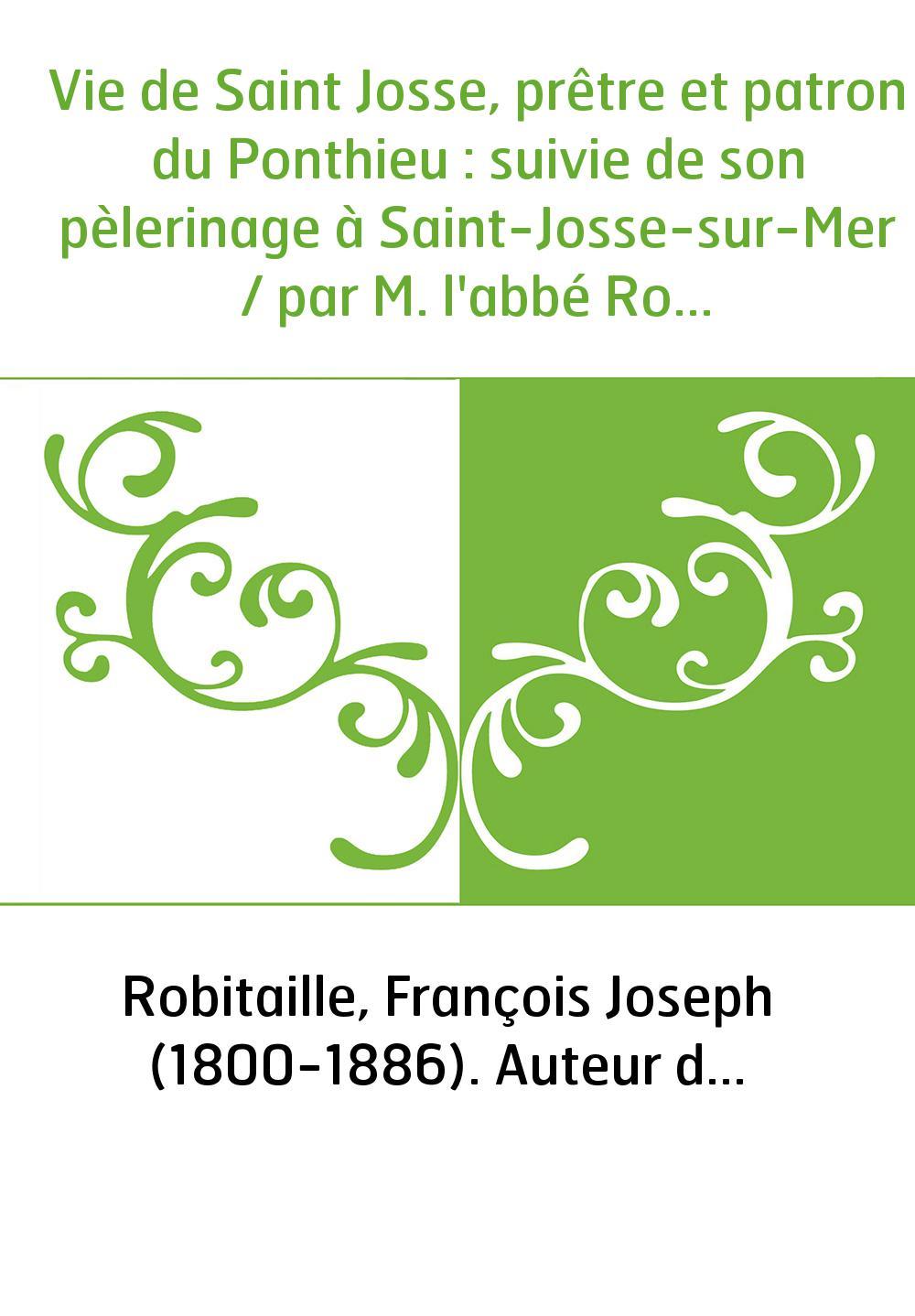 Vie de Saint Josse, prêtre et patron du Ponthieu : suivie de son pèlerinage à Saint-Josse-sur-Mer / par M. l'abbé Robitaille,...