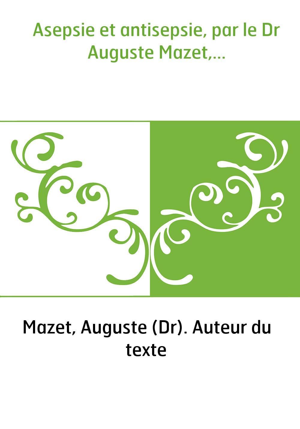 Asepsie et antisepsie, par le Dr Auguste Mazet,...