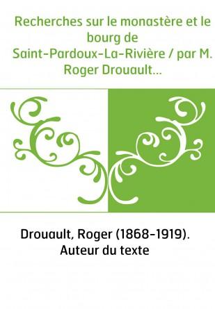 Recherches sur le monastère et le bourg de Saint-Pardoux-La-Rivière / par M. Roger Drouault...