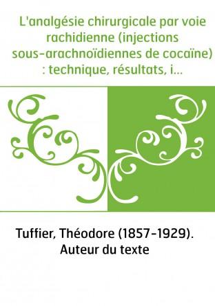 L'analgésie chirurgicale par voie rachidienne (injections sous-arachnoïdiennes de cocaïne) : technique, résultats, indications /
