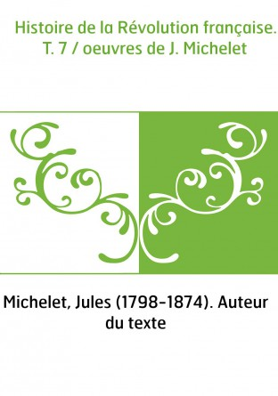 Histoire de la Révolution française. T. 7 / oeuvres de J. Michelet