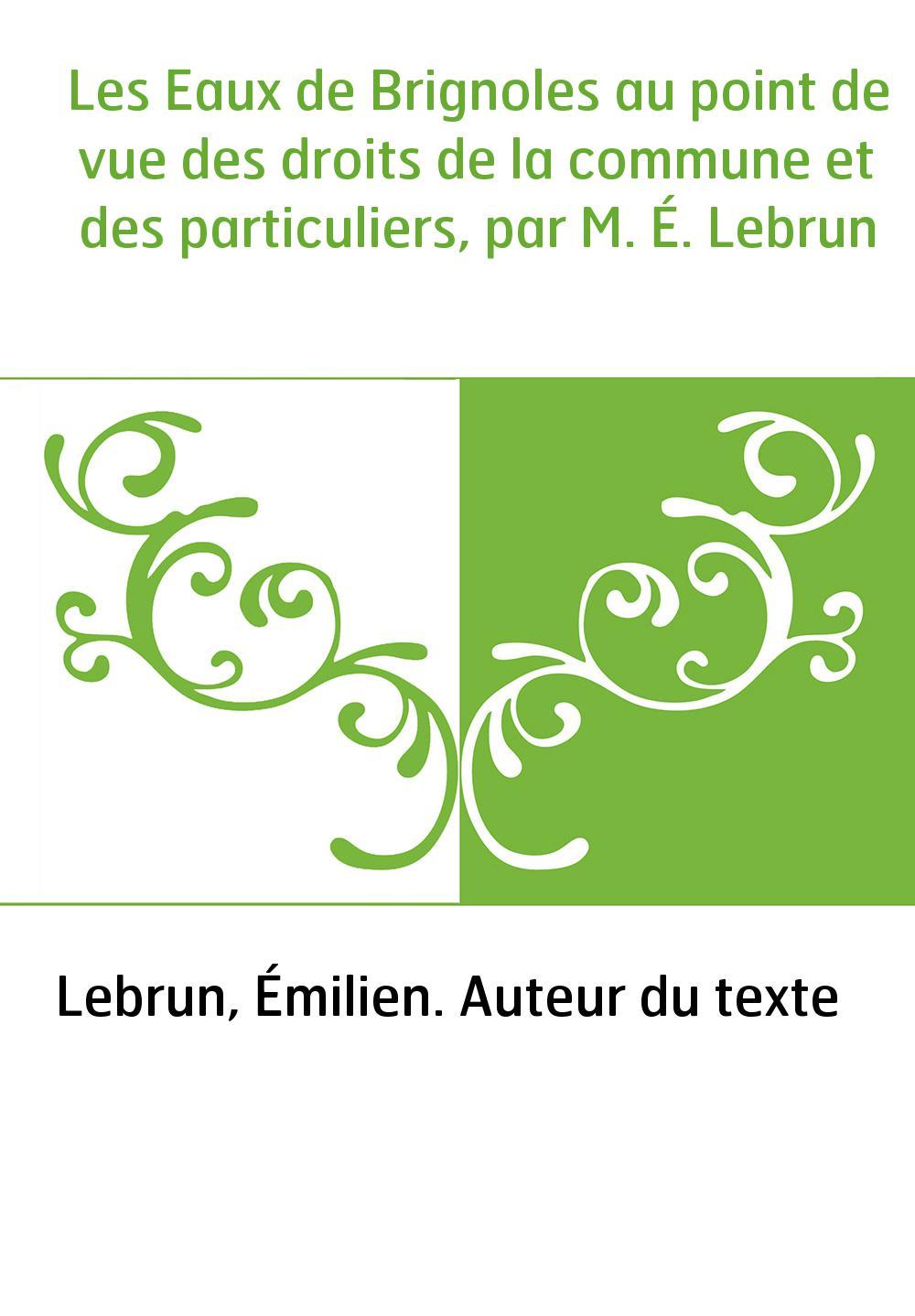 Les Eaux de Brignoles au point de vue des droits de la commune et des particuliers, par M. É. Lebrun