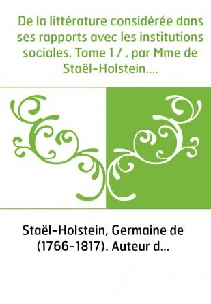 De la littérature considérée dans ses rapports avec les institutions sociales. Tome 1 / , par Mme de Staël-Holstein. Seconde édi