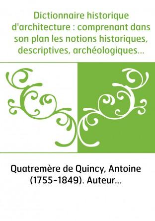 Dictionnaire historique d'architecture : comprenant dans son plan les notions historiques, descriptives, archéologiques... de ce