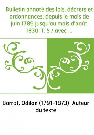 Bulletin annoté des lois, décrets et ordonnances, depuis le mois de juin 1789 jusqu'au mois d'août 1830. T. 5 / avec des notices